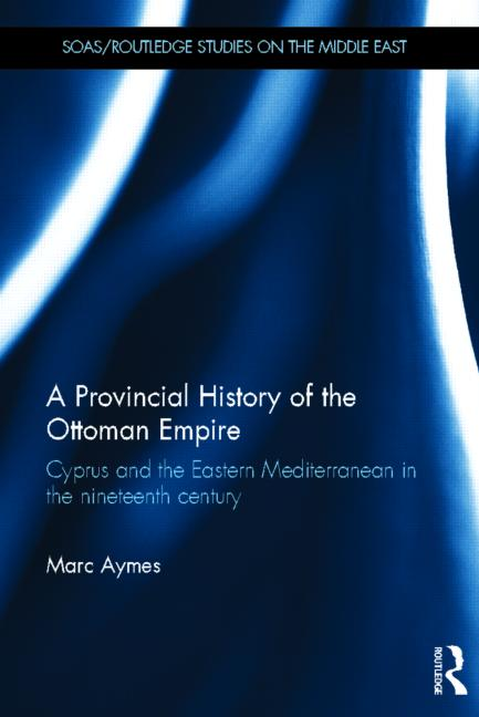<em>A Provincial History of the Ottoman Empire: Cyprus and the Eastern Mediterranean in the Nineteenth Century</em>
