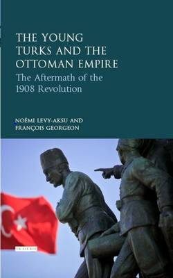 The Young Turks and the Ottoman Empire: The Aftermath of the 1908 Revolution